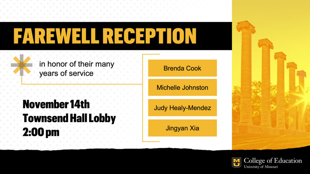 Farewell Reception in honor of their many years of service: Brenda Cook, Michelle Johnston, Judy Healy-Mendez, Jingyan Xia, University of Missouri College of Education, November 14th, Townsend Hall Lobby, 2:00 pm