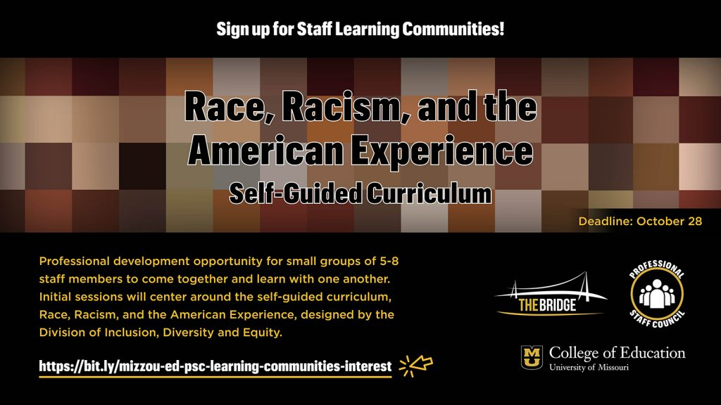 Sign up for Staff Learning Communities! Race, Racism, and the American Experience Self-Guided Curriculum, Professional development opportunity for small groups of 5-8 staff members to come together and learn with one another. Initial sessions will center around the self-guided curriculum, Race, Racism, and the American Experience, designed by the Division of Inclusion, Diversity and Equity. https://bit.ly/mizzou-ed-psc-learning-communities-interest