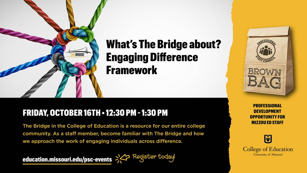 What's The Bridge about? Engaging Difference Framework, Friday, October 16th • 12:30 pm - 1:30 pm, The Bridge in the College of Education is a resource for our entire college community. As a staff member, become familiar with The Bridge and how we approach the work of engaging individuals across difference. professional development  opportunity for  mizzou ed staff
