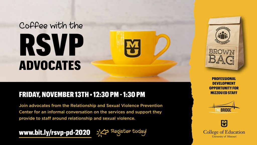 Coffee with the RSVP Advocates, Join advocates from the Relationship and Sexual Violence Prevention Center for an informal conversation on the services and support they provide to staff around relationship and sexual violence. Friday, November 13th, 12:30 pm - 1:30 pm, www.bit.ly/rsvp-pd-2020 Register today! gold coffee mug with MU logo