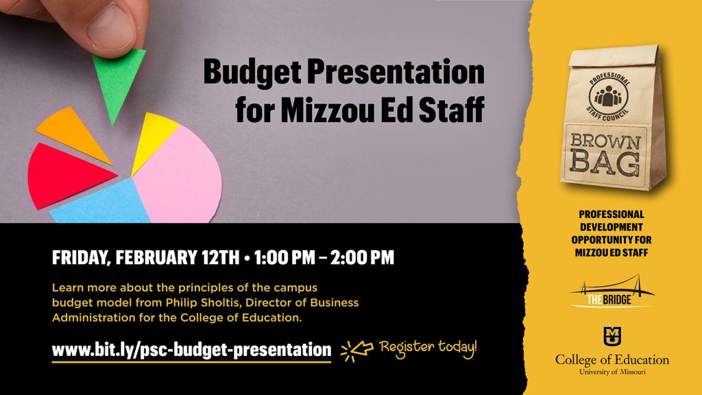 Budget Presentation for Mizzou Ed Staff, Friday February 12, 1:00 pm - 2:00 pm, learn more about the principles of the campus budget model from Philip Sholtis, Director of Business Administration for the College of Education. www.bit.ly/psc-budget-presentation, Register today! Professional Staff Council Brown Bag, Professional Development Opportunity for Mizzou Ed Staff, The Bridge logo, University of Missouri College of Education